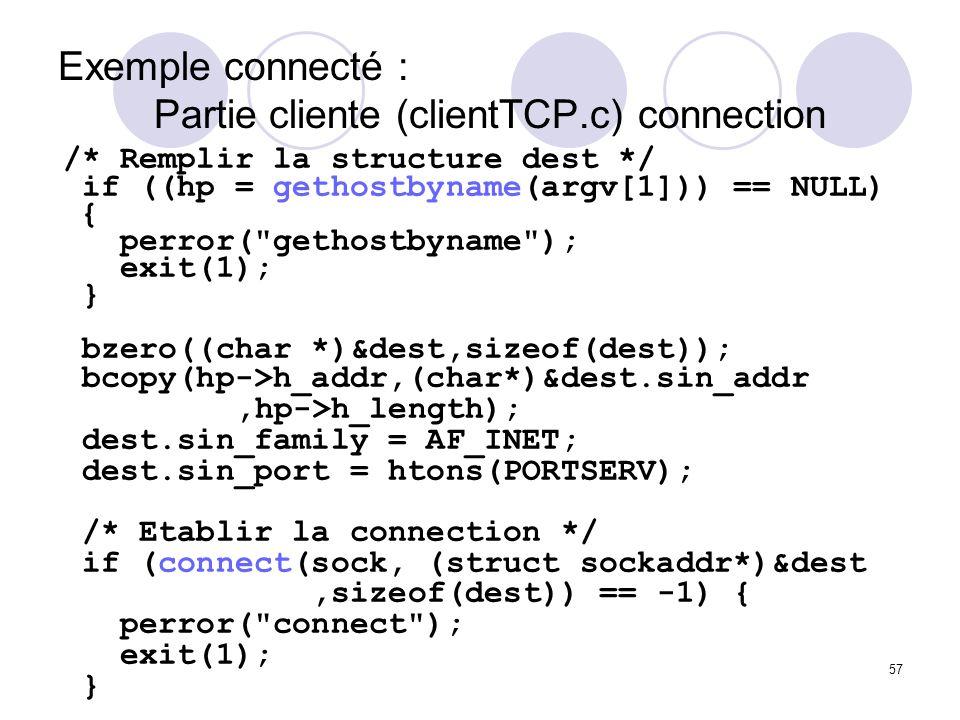 57 Exemple connecté : Partie cliente (clientTCP.c) connection /* Remplir la structure dest */ if ((hp = gethostbyname(argv[1])) == NULL) { perror(