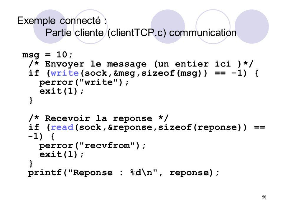 58 Exemple connecté : Partie cliente (clientTCP.c) communication msg = 10; /* Envoyer le message (un entier ici )*/ if (write(sock,&msg,sizeof(msg)) =