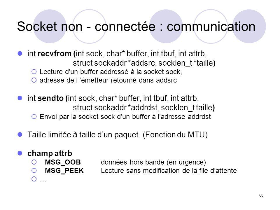 68 Socket non - connectée : communication int recvfrom (int sock, char* buffer, int tbuf, int attrb, struct sockaddr *addsrc, socklen_t *taille) Lectu
