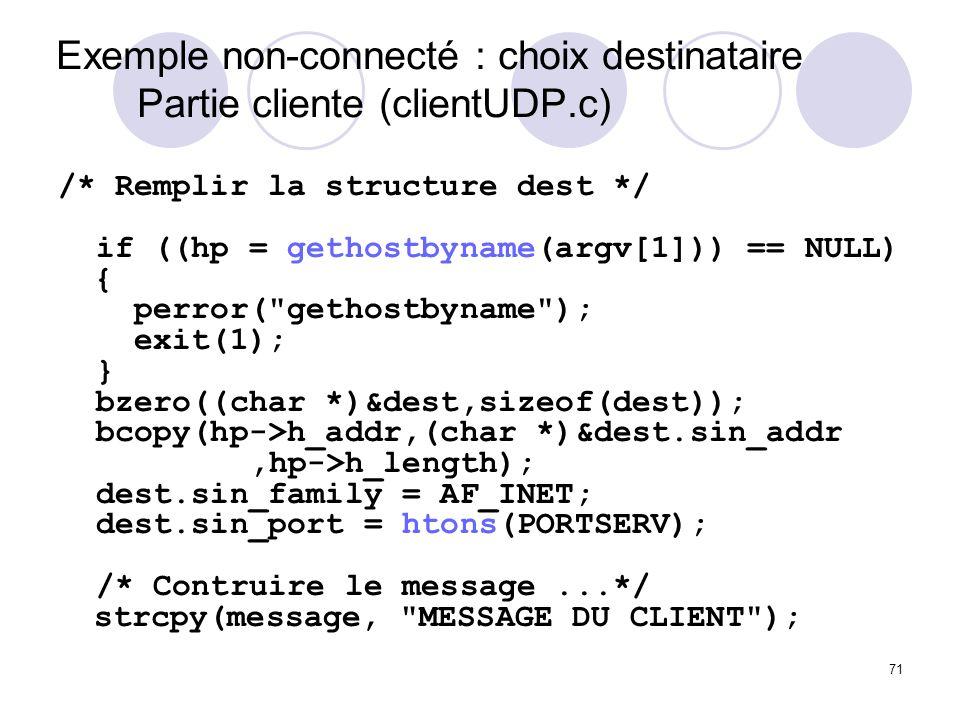 71 Exemple non-connecté : choix destinataire Partie cliente (clientUDP.c) /* Remplir la structure dest */ if ((hp = gethostbyname(argv[1])) == NULL) {