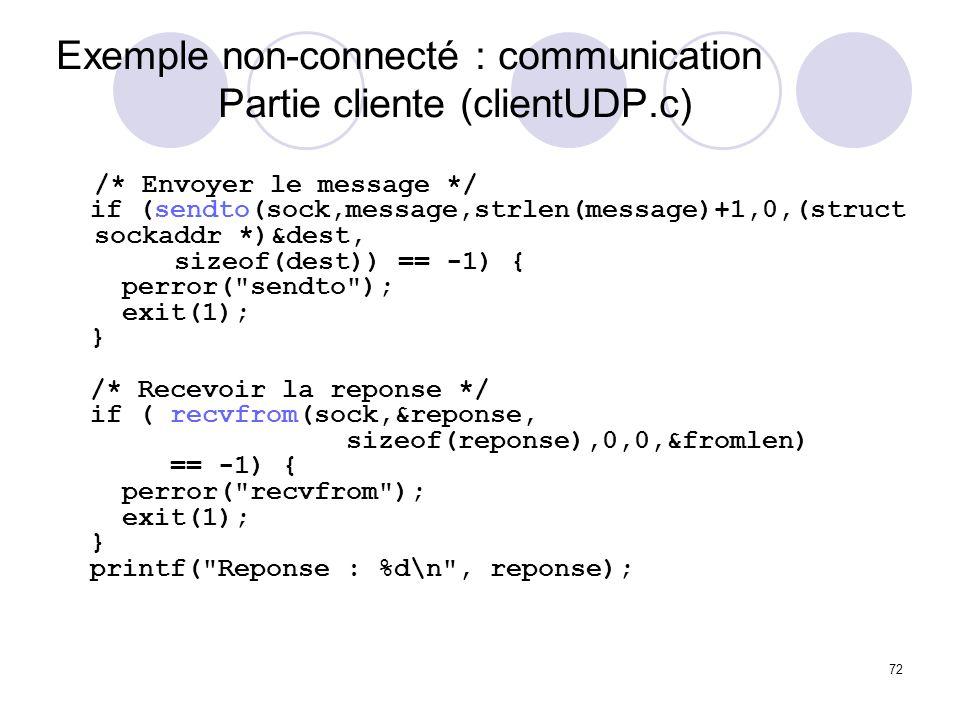 72 Exemple non-connecté : communication Partie cliente (clientUDP.c) /* Envoyer le message */ if (sendto(sock,message,strlen(message)+1,0,(struct sock