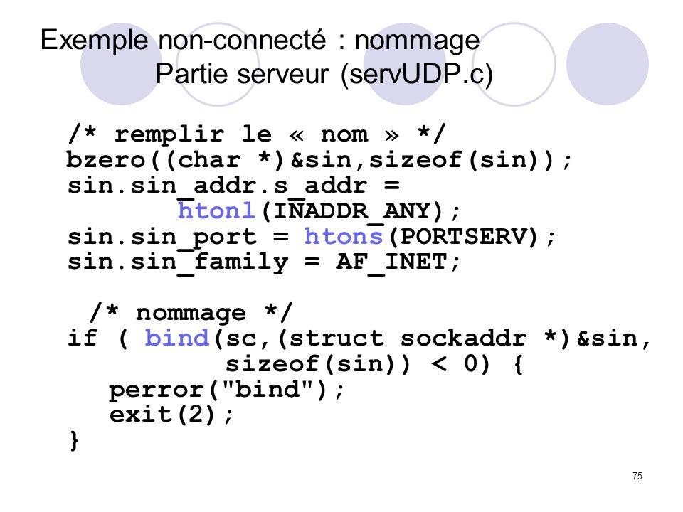 75 Exemple non-connecté : nommage Partie serveur (servUDP.c) /* remplir le « nom » */ bzero((char *)&sin,sizeof(sin)); sin.sin_addr.s_addr = htonl(INA