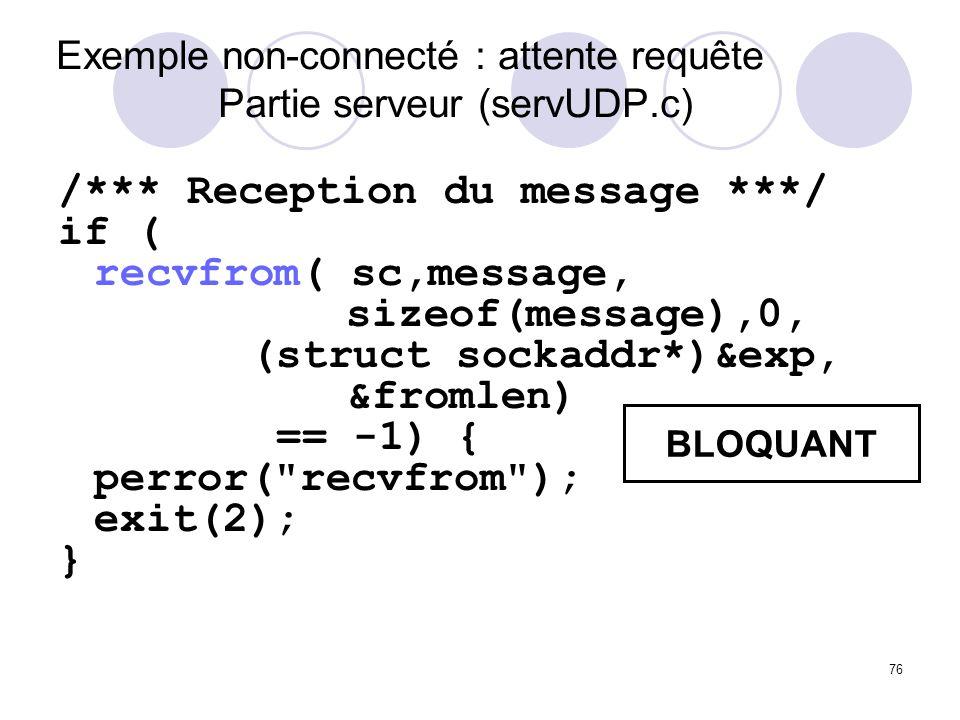 76 Exemple non-connecté : attente requête Partie serveur (servUDP.c) /*** Reception du message ***/ if ( recvfrom( sc,message, sizeof(message),0, (str
