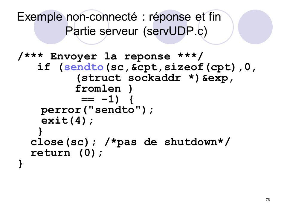 78 Exemple non-connecté : réponse et fin Partie serveur (servUDP.c) /*** Envoyer la reponse ***/ if (sendto(sc,&cpt,sizeof(cpt),0, (struct sockaddr *)