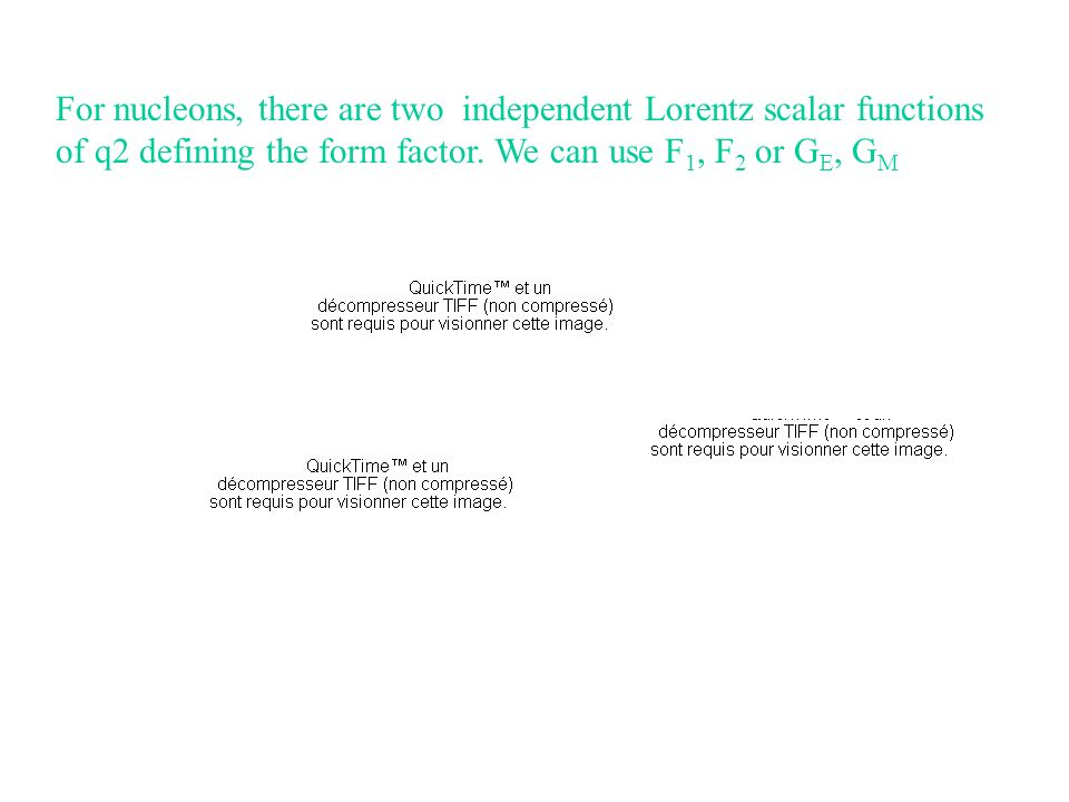 For nucleons, there are two independent Lorentz scalar functions of q2 defining the form factor. We can use F 1, F 2 or G E, G M