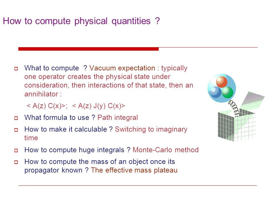 How to compute physical quantities ? What to compute ? Vacuum expectation : typically one operator creates the physical state under consideration, the