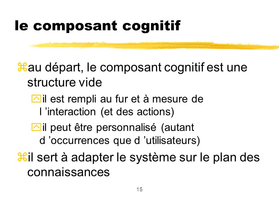 15 le composant cognitif zau départ, le composant cognitif est une structure vide yil est rempli au fur et à mesure de l interaction (et des actions) yil peut être personnalisé (autant d occurrences que d utilisateurs) zil sert à adapter le système sur le plan des connaissances