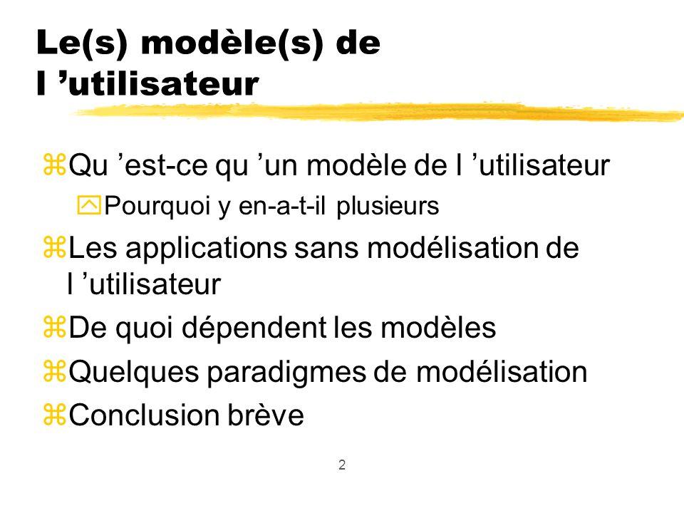 2 Le(s) modèle(s) de l utilisateur zQu est-ce qu un modèle de l utilisateur yPourquoi y en-a-t-il plusieurs zLes applications sans modélisation de l utilisateur zDe quoi dépendent les modèles zQuelques paradigmes de modélisation zConclusion brève