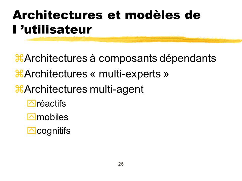 26 Architectures et modèles de l utilisateur zArchitectures à composants dépendants zArchitectures « multi-experts » zArchitectures multi-agent yréactifs ymobiles ycognitifs