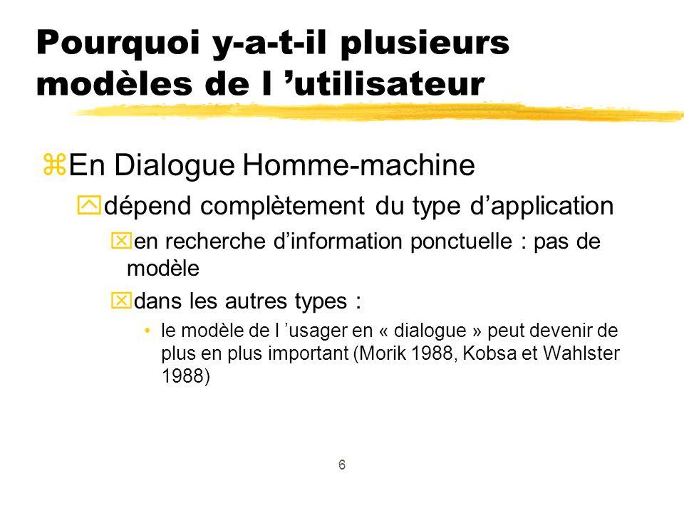 6 Pourquoi y-a-t-il plusieurs modèles de l utilisateur zEn Dialogue Homme-machine ydépend complètement du type dapplication xen recherche dinformation ponctuelle : pas de modèle xdans les autres types : le modèle de l usager en « dialogue » peut devenir de plus en plus important (Morik 1988, Kobsa et Wahlster 1988)