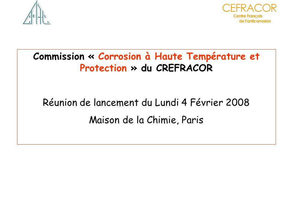 Commission « Corrosion à Haute Température et Protection » du CREFRACOR Réunion de lancement du Lundi 4 Février 2008 Maison de la Chimie, Paris