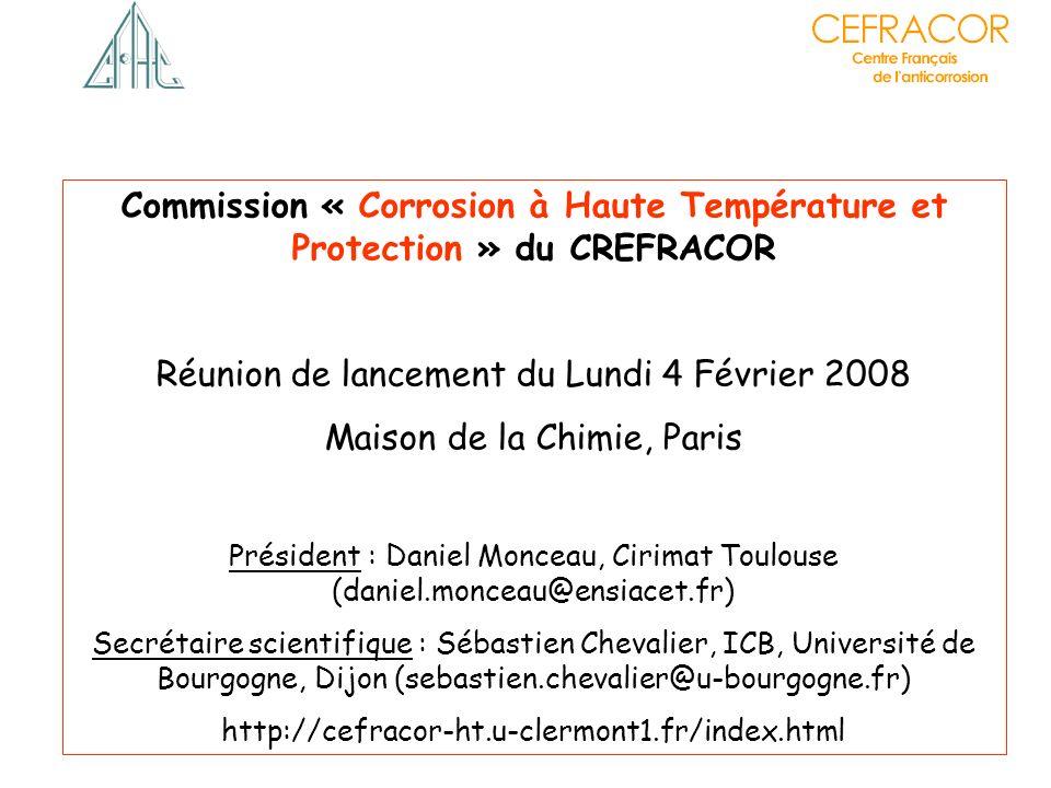Commission « Corrosion à Haute Température et Protection » du CREFRACOR Réunion de lancement du Lundi 4 Février 2008 Maison de la Chimie, Paris Présid