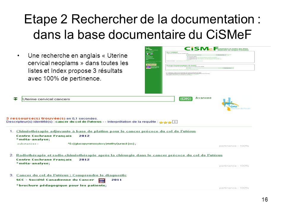 16 Etape 2 Rechercher de la documentation : dans la base documentaire du CiSMeF Une recherche en anglais « Uterine cervical neoplams » dans toutes les