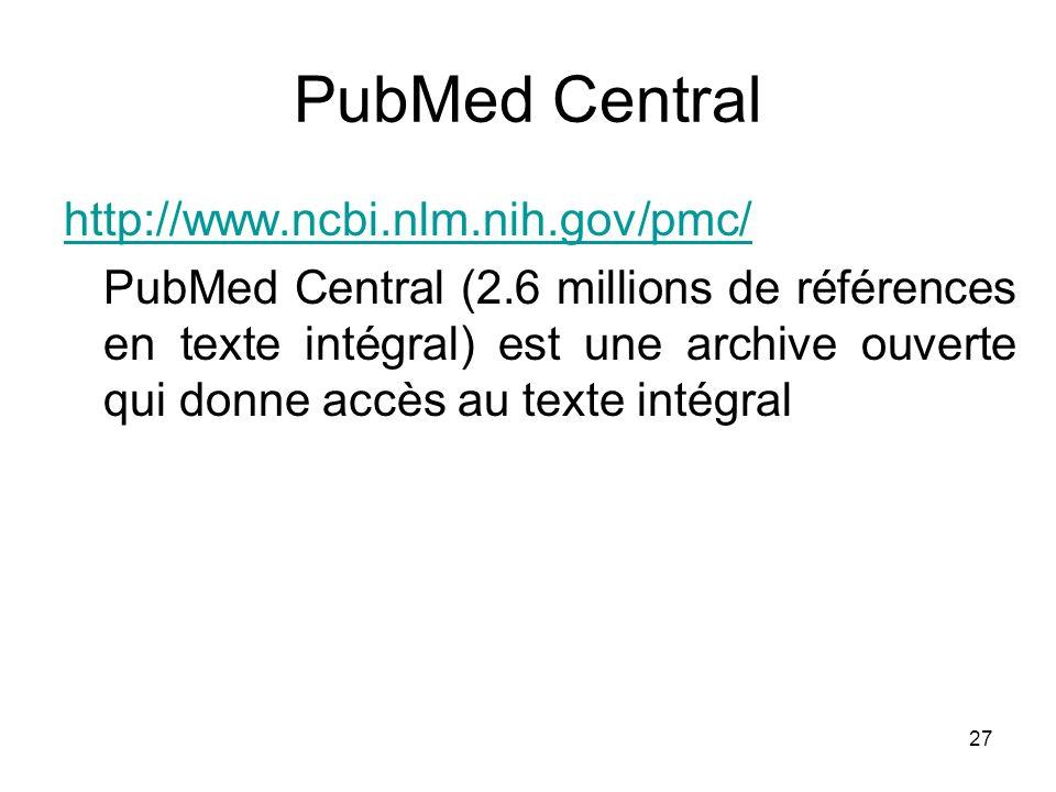 27 PubMed Central http://www.ncbi.nlm.nih.gov/pmc/ PubMed Central (2.6 millions de références en texte intégral) est une archive ouverte qui donne acc