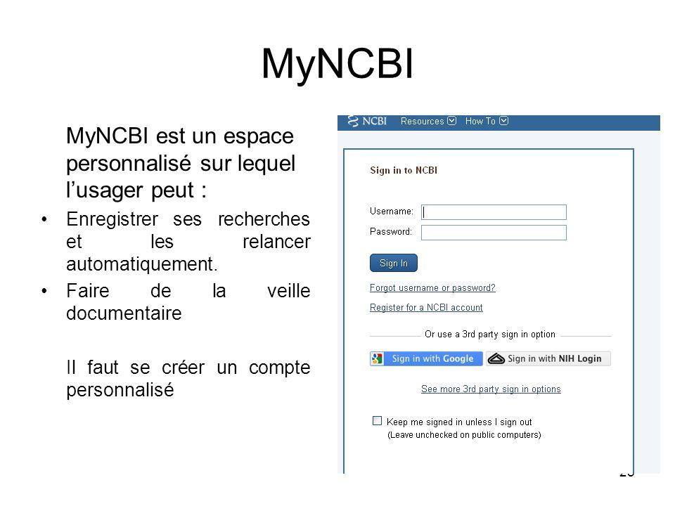 28 MyNCBI MyNCBI est un espace personnalisé sur lequel lusager peut : Enregistrer ses recherches et les relancer automatiquement. Faire de la veille d