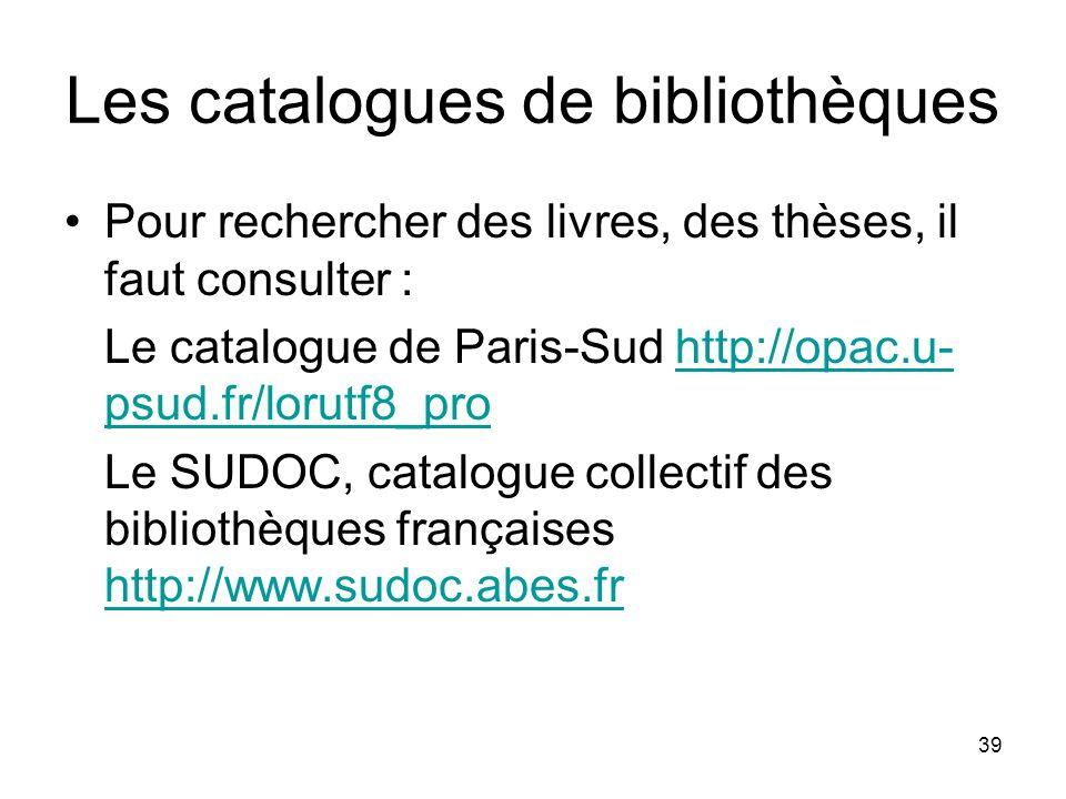 39 Les catalogues de bibliothèques Pour rechercher des livres, des thèses, il faut consulter : Le catalogue de Paris-Sud http://opac.u- psud.fr/lorutf