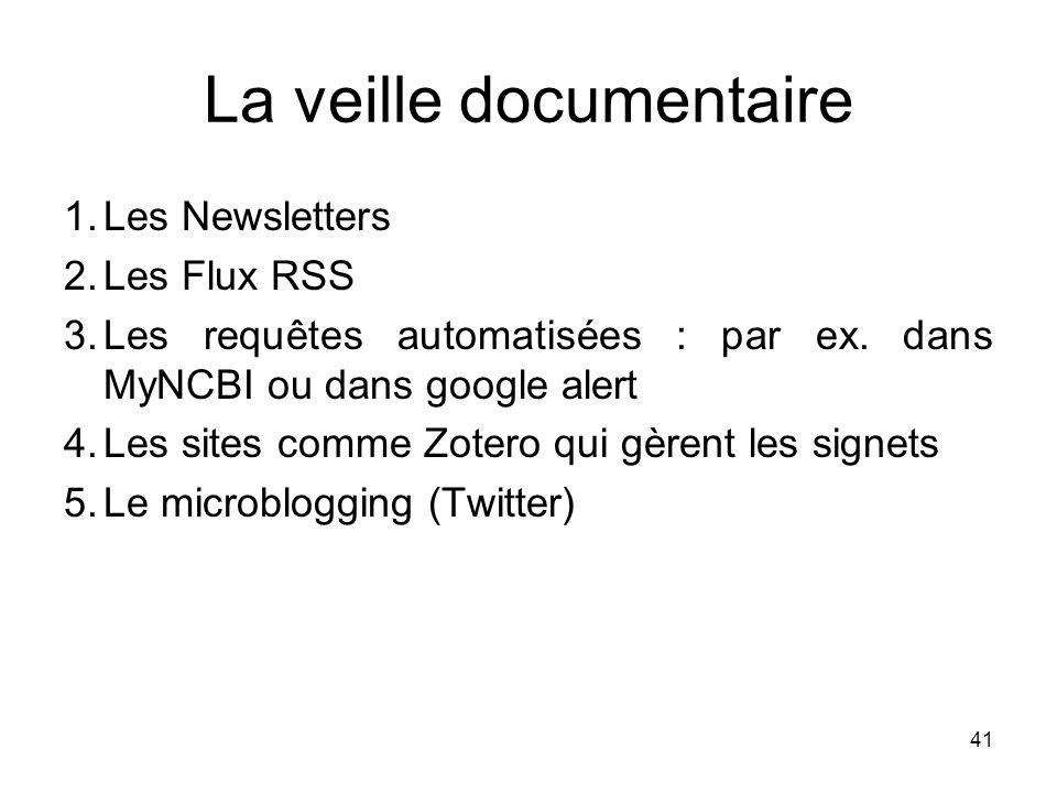 41 La veille documentaire 1.Les Newsletters 2.Les Flux RSS 3.Les requêtes automatisées : par ex. dans MyNCBI ou dans google alert 4.Les sites comme Zo