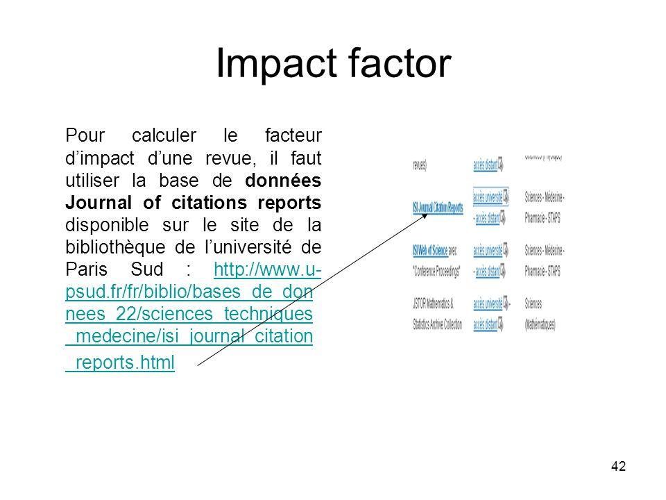 42 Impact factor Pour calculer le facteur dimpact dune revue, il faut utiliser la base de données Journal of citations reports disponible sur le site