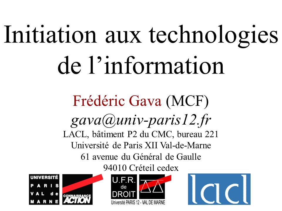 Initiation aux technologies de linformation Frédéric Gava (MCF) gava@univ-paris12.fr LACL, bâtiment P2 du CMC, bureau 221 Université de Paris XII Val-