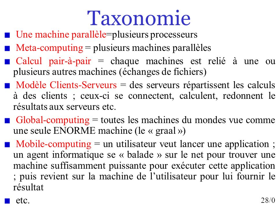 28/0 Taxonomie Une machine parallèle=plusieurs processeurs Meta-computing = plusieurs machines parallèles Calcul pair-à-pair = chaque machines est rel