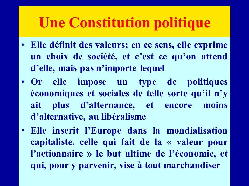 Une Constitution politique Elle définit des valeurs: en ce sens, elle exprime un choix de société, et cest ce quon attend delle, mais pas nimporte lequel Or elle impose un type de politiques économiques et sociales de telle sorte quil ny ait plus dalternance, et encore moins dalternative, au libéralisme Elle inscrit lEurope dans la mondialisation capitaliste, celle qui fait de la « valeur pour lactionnaire » le but ultime de léconomie, et qui, pour y parvenir, vise à tout marchandiser