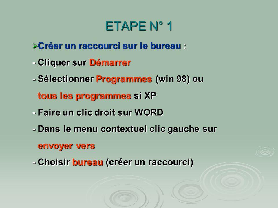 ETAPE N° 1 Créer un raccourci sur le bureau : - Cliquer sur Démarrer - Sélectionner Programmes (win 98) ou Créer un raccourci sur le bureau : - Cliquer sur Démarrer - Sélectionner Programmes (win 98) ou tous les programmes si XP - Faire un clic droit sur WORD - Dans le menu contextuel clic gauche sur envoyer vers - Choisir bureau (créer un raccourci)
