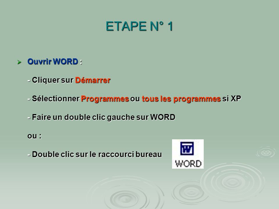 ETAPE N° 1 Ouvrir WORD : - Cliquer sur Démarrer - Sélectionner Programmes ou tous les programmes si XP - Faire un double clic gauche sur WORD ou : - Double clic sur le raccourci bureau Ouvrir WORD : - Cliquer sur Démarrer - Sélectionner Programmes ou tous les programmes si XP - Faire un double clic gauche sur WORD ou : - Double clic sur le raccourci bureau