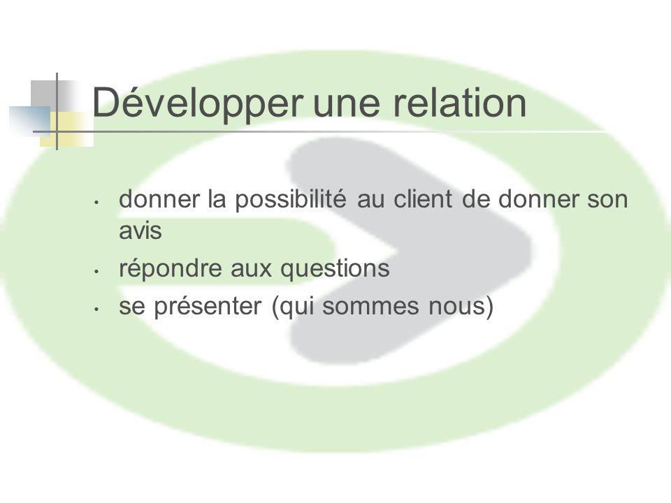 Développer une relation donner la possibilité au client de donner son avis répondre aux questions se présenter (qui sommes nous)