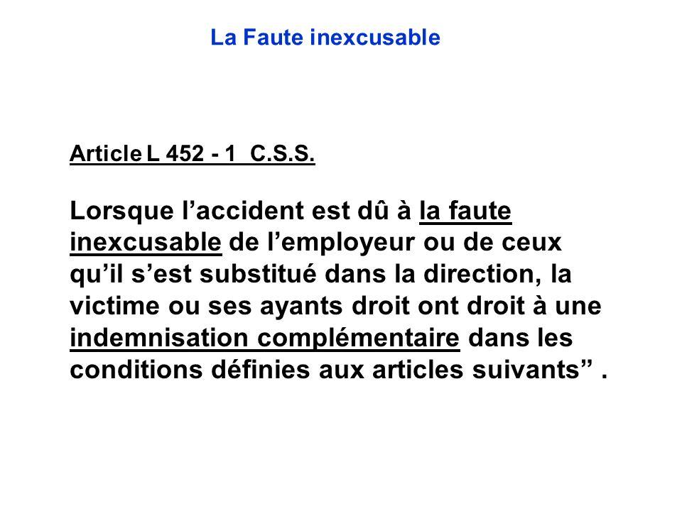 Article L 452 - 1 C.S.S. Lorsque laccident est dû à la faute inexcusable de lemployeur ou de ceux quil sest substitué dans la direction, la victime ou