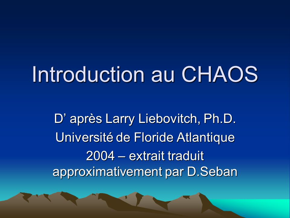 Introduction au CHAOS D après Larry Liebovitch, Ph.D. Université de Floride Atlantique 2004 – extrait traduit approximativement par D.Seban