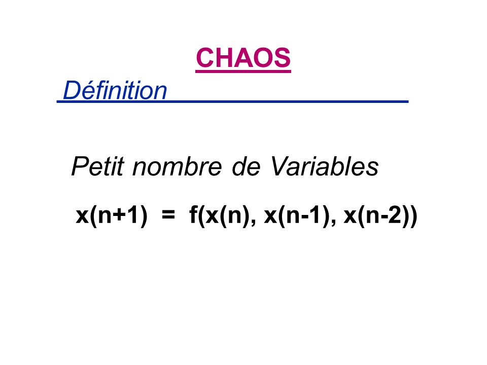 CHAOS Petit nombre de Variables x(n+1) = f(x(n), x(n-1), x(n-2)) Définition