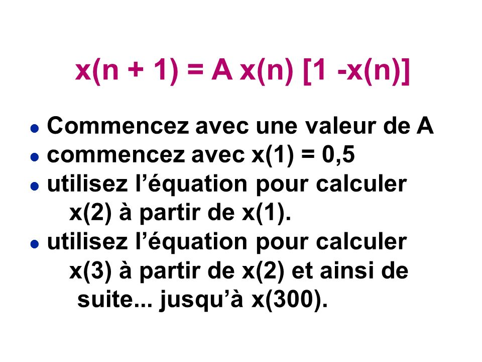 l Commencez avec une valeur de A l commencez avec x(1) = 0,5 l utilisez léquation pour calculer x(2) à partir de x(1).
