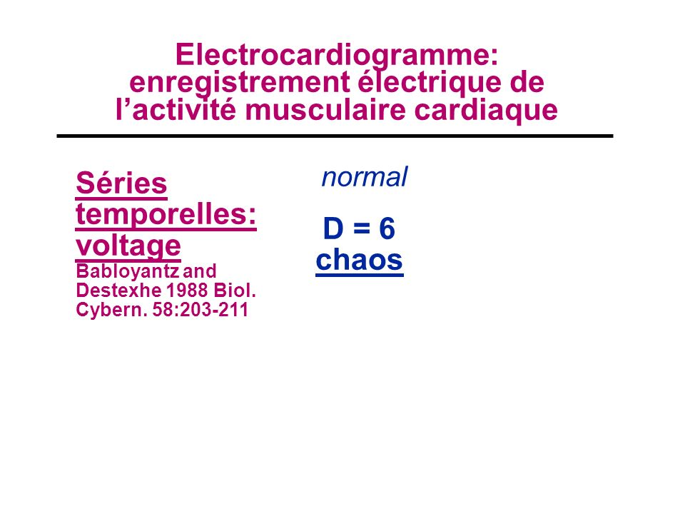 Séries temporelles: voltage Babloyantz and Destexhe 1988 Biol. Cybern. 58:203-211 normal D = 6 chaos Electrocardiogramme: enregistrement électrique de
