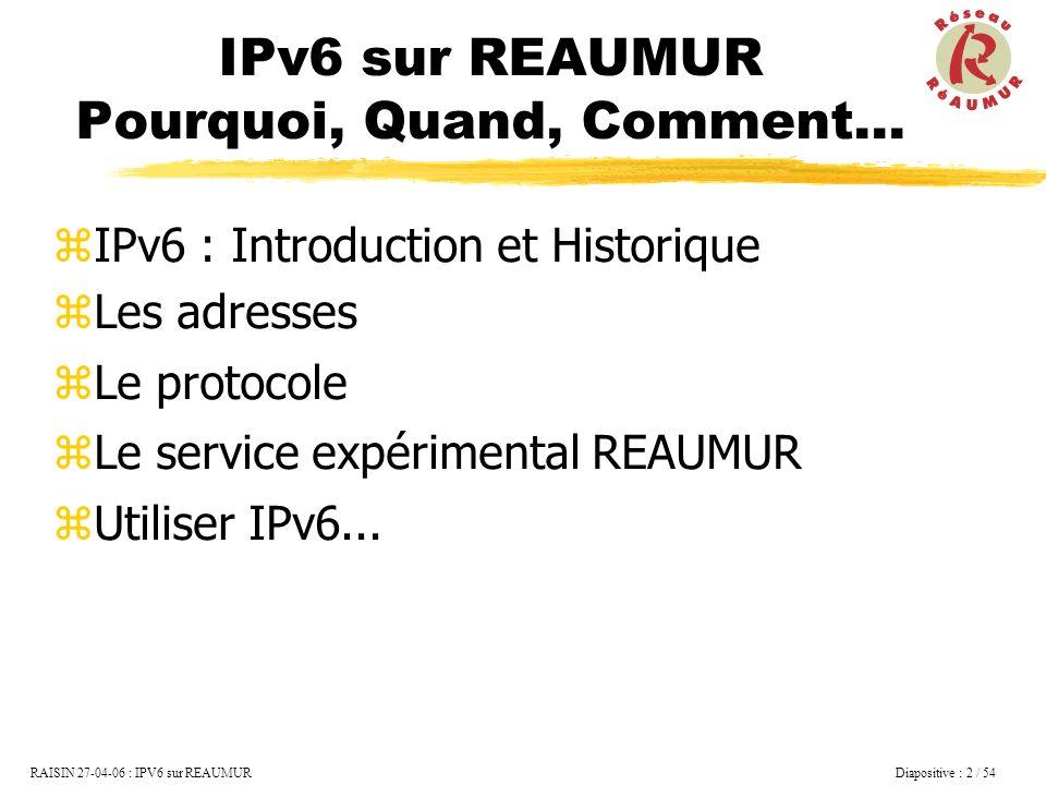 RAISIN 27-04-06 : IPV6 sur REAUMUR Diapositive : 13 / 54 IPv6 :Les adresses Adresses Unicast Adresse Unicast Lien local (FE80::/64) Site local (FE0C::/64 plus utilisé) Adresses unicast globales Adresse de retour, loopback (::1) Adresse indéterminée (0:0:0:0:0:0:0:0) FP 3 à 10 bits 128 bits Champ 1… … Champ nInterface Id 64 bits