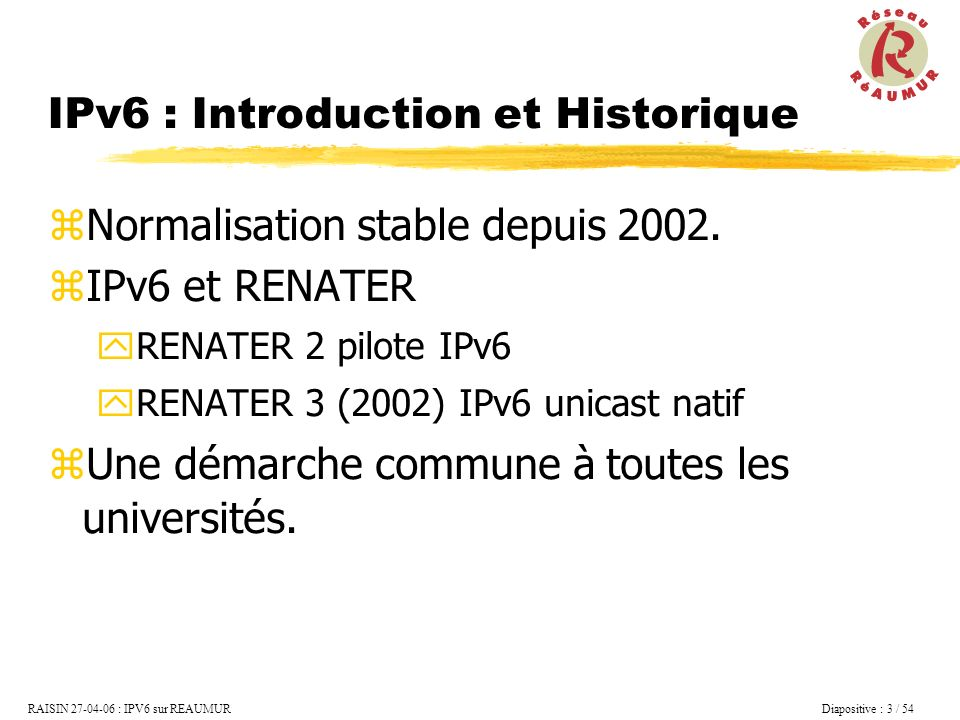 RAISIN 27-04-06 : IPV6 sur REAUMUR Diapositive : 4 / 54 Croissance exponentielle de la taille dInternet Épuisement des adresses IPv4 Explosion de la taille des tables de routage Fortes inégalités géographiques Répartition des adresses Ipv4 Etats-unis : 74% Europe : 17% Asie : 9% => Nouvelle version du Protocole Internet : Version 6 IPv6 : Introduction et Historique Les motivations