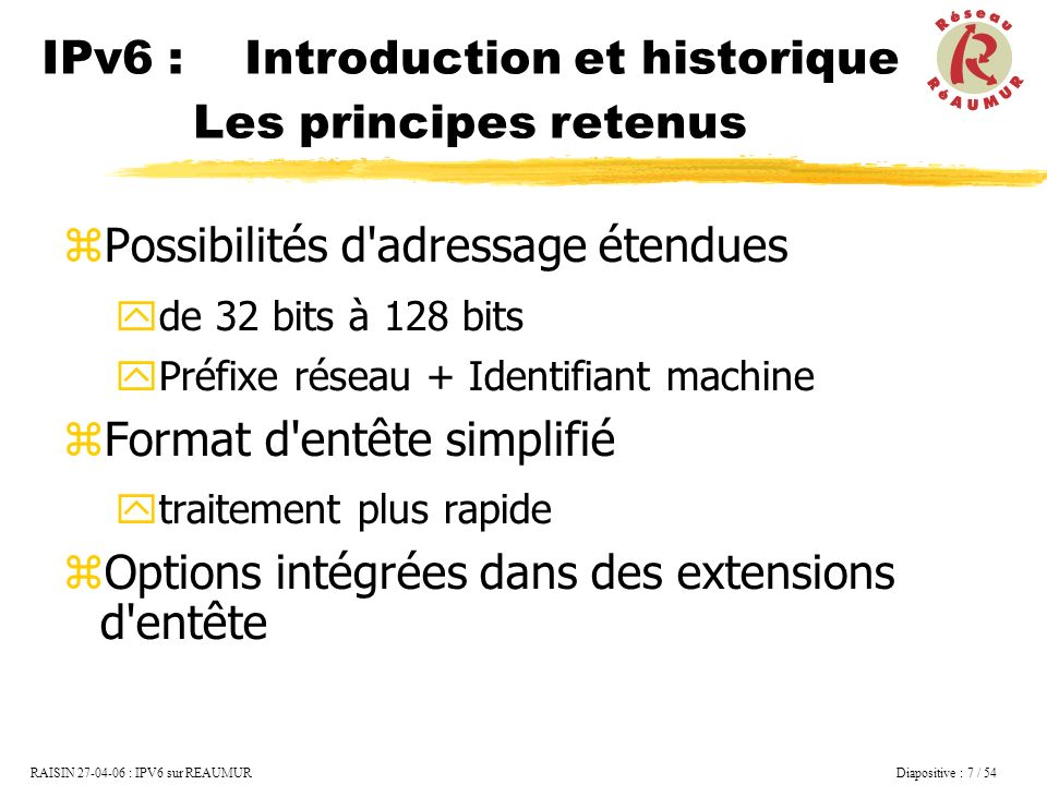 RAISIN 27-04-06 : IPV6 sur REAUMUR Diapositive : 8 / 54 Possibilités de qualité de services flow label Support de : Auto-configuration la mobilité la sécurité (IPSEC) IPv6 : Introduction et historique Les principes retenus