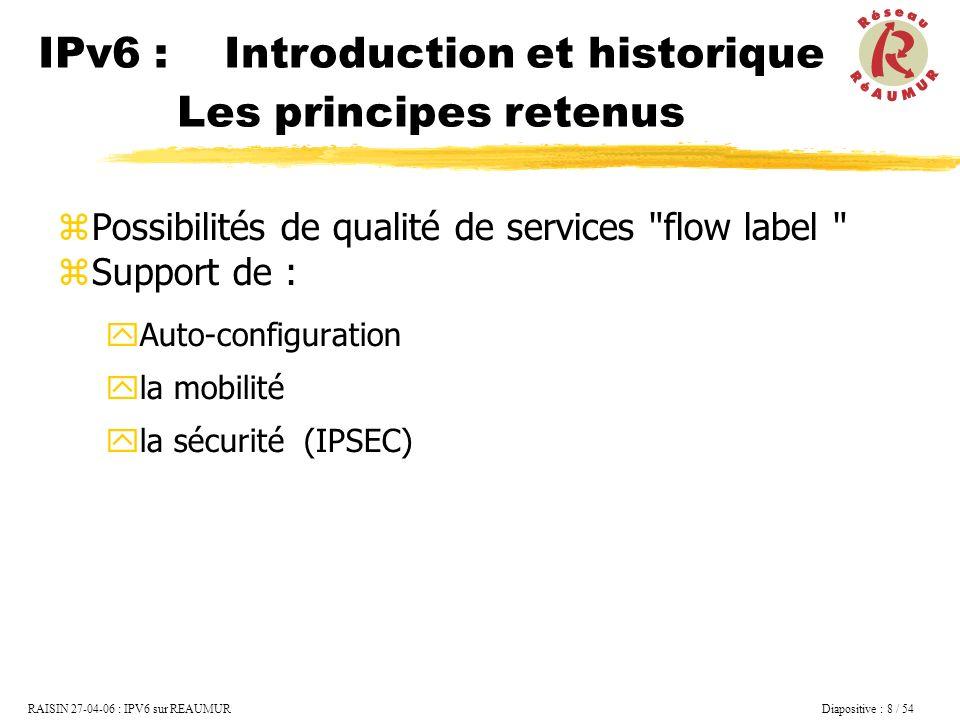 RAISIN 27-04-06 : IPV6 sur REAUMUR Diapositive : 9 / 54 IPv6 : Introduction et Historique Les adresses Le protocole Le service expérimental REAUMUR Utiliser IPv6...