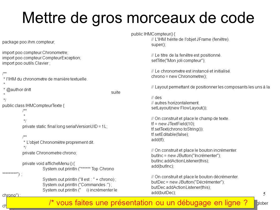 5 Mettre de gros morceaux de code package poo.ihm.compteur; import poo.compteur.Chronometre; import poo.compteur.CompteurException; import poo.outils.