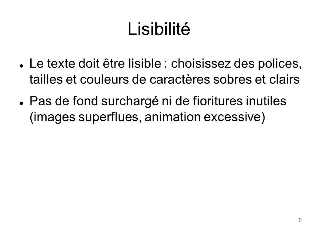 9 Lisibilité Le texte doit être lisible : choisissez des polices, tailles et couleurs de caractères sobres et clairs Pas de fond surchargé ni de fiori