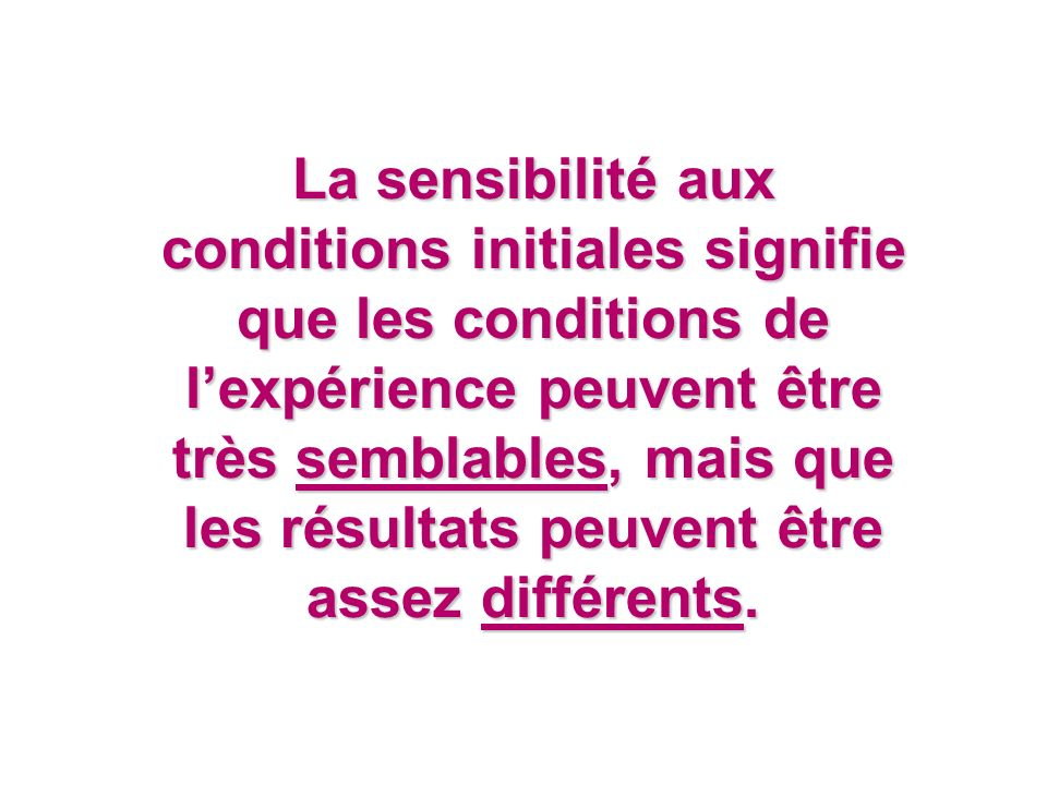 La sensibilité aux conditions initiales signifie que les conditions de lexpérience peuvent être très semblables, mais que les résultats peuvent être a