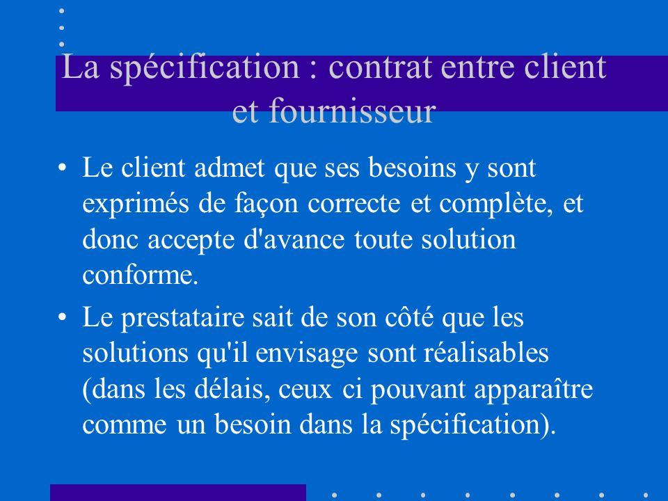 La spécification : contrat entre client et fournisseur Le client admet que ses besoins y sont exprimés de façon correcte et complète, et donc accepte