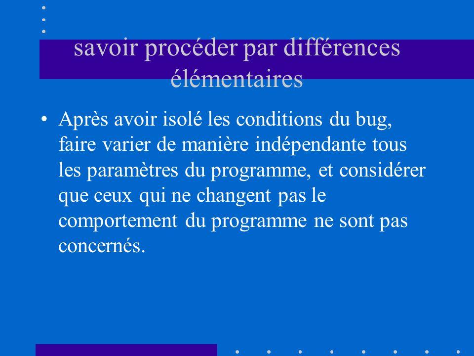 savoir procéder par différences élémentaires Après avoir isolé les conditions du bug, faire varier de manière indépendante tous les paramètres du prog