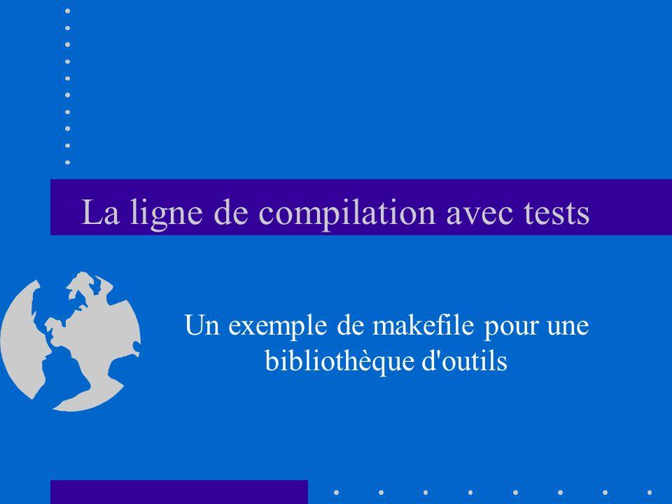 La ligne de compilation avec tests Un exemple de makefile pour une bibliothèque d'outils