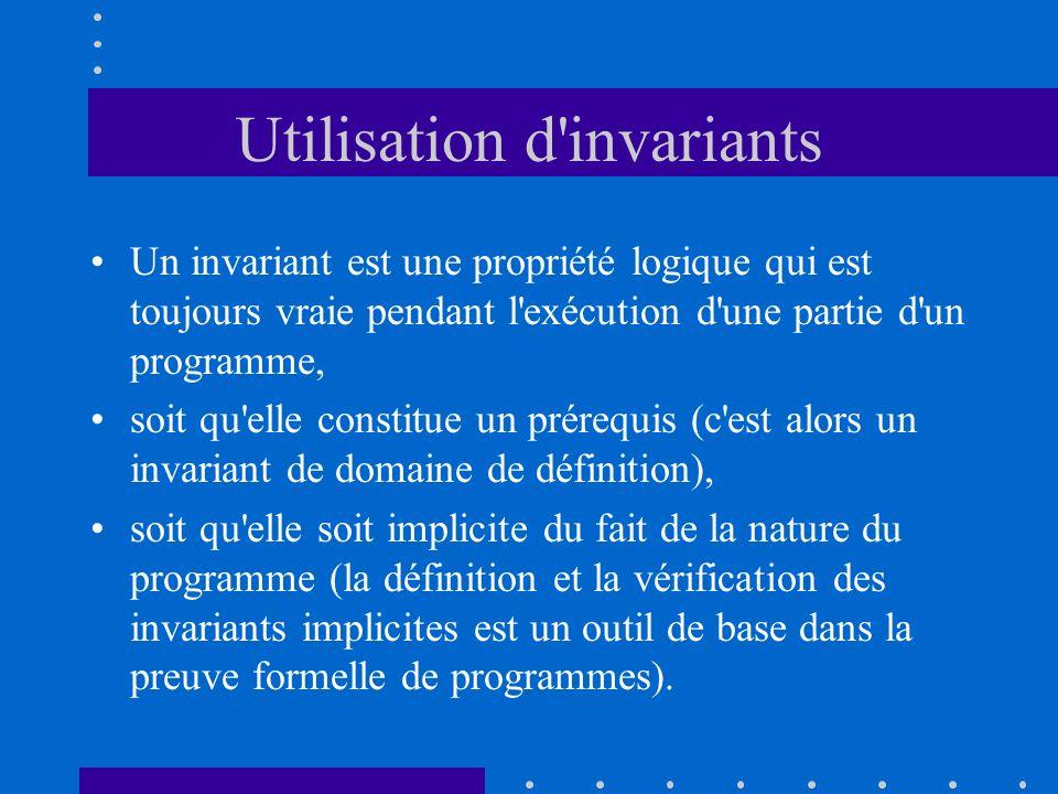 Utilisation d'invariants Un invariant est une propriété logique qui est toujours vraie pendant l'exécution d'une partie d'un programme, soit qu'elle c