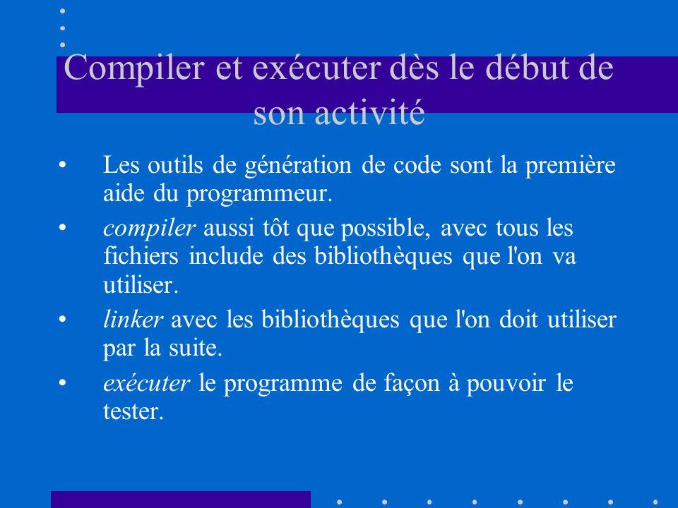 Compiler et exécuter dès le début de son activité Les outils de génération de code sont la première aide du programmeur. compiler aussi tôt que possib