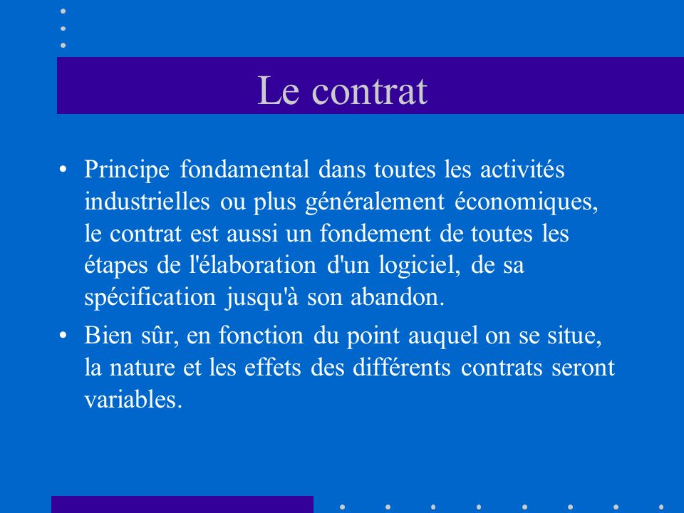 Le contrat Principe fondamental dans toutes les activités industrielles ou plus généralement économiques, le contrat est aussi un fondement de toutes