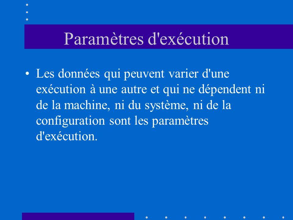 Paramètres d'exécution Les données qui peuvent varier d'une exécution à une autre et qui ne dépendent ni de la machine, ni du système, ni de la config