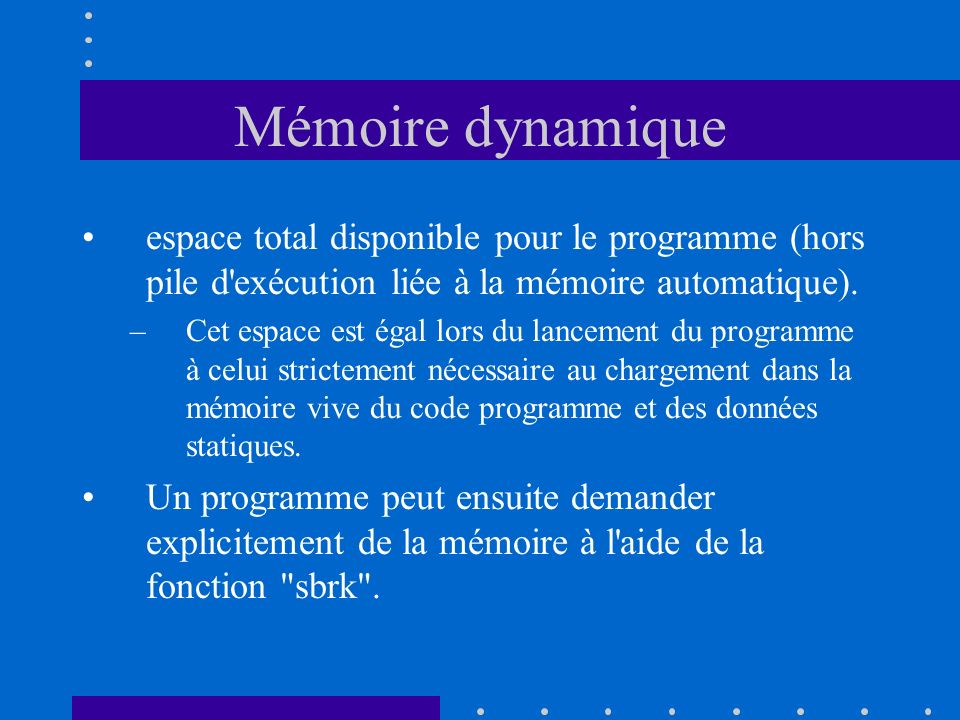 Mémoire dynamique espace total disponible pour le programme (hors pile d'exécution liée à la mémoire automatique). –Cet espace est égal lors du lancem