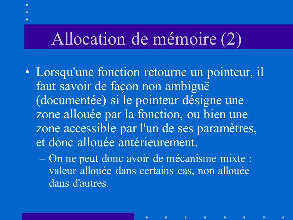 Allocation de mémoire (2) Lorsqu'une fonction retourne un pointeur, il faut savoir de façon non ambiguë (documentée) si le pointeur désigne une zone a