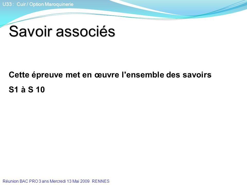 Savoir associés Cette épreuve met en œuvre l'ensemble des savoirs S1 à S 10 U33 : Cuir / Option Maroquinerie Réunion BAC PRO 3 ans Mercredi 13 Mai 200